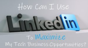 Maximizing LinkedIn for Your Tech Business