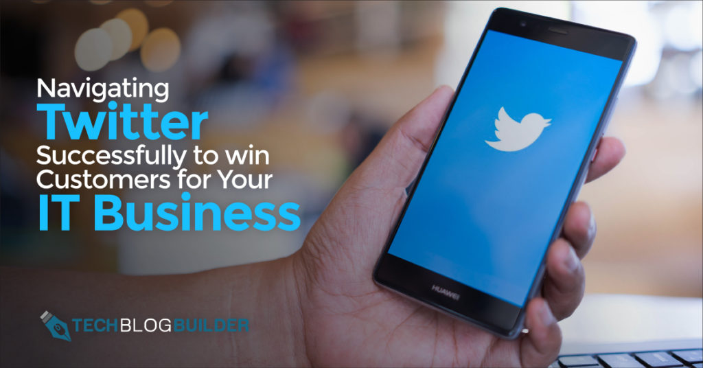Navigating Twitter Successfully to Win Customers for Your IT Business