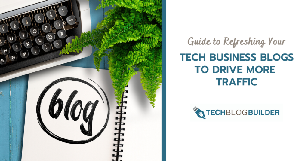 Guide to Refreshing Your Tech Business Blogs to Drive More Traffic