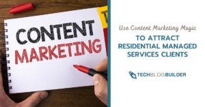 Use Content Marketing Magic to Attract Residential Managed Services Clients