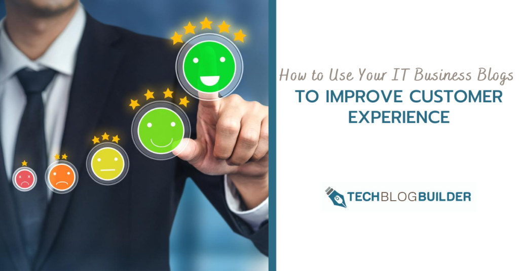 How to Use Your IT Business Blogs to Improve Customer Experience