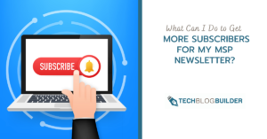 What Can I Do to Get More Subscribers for My MSP Newsletter?