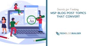 Secrets for Finding MSP Blog Post Topics That Convert